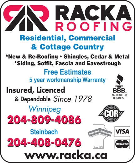 Racka Roofing Inc (204-956-0336) - Display Ad - Winnipeg 204-809-4086 Steinbach 204-408-0476 www.racka.ca Residential, Commercial & Cottage Country *New & Re-Roofing   Shingles, Cedar & Metal *Siding, Soffit, Fascia and Eavestrough Free Estimates 5 year workmanship Warranty Insured, Licenced & Dependable Since 1978
