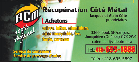 Côté Récupération Métal (418-695-1888) - Annonce illustrée======= - 418- 695-1888 Service de conteneurs Service de pressage d'autos Téléc.: 418-695-5897 Jacques et Alain Côté propriétaires Achetons cuivre, laiton, aluminium, 3360, boul. St-François, acier inoxydable, fer, Jonquière (Québec) G7X 2W9 fonte, carcasse Tél.: 418- 695-1888