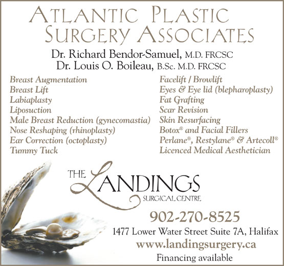 The Landings Surgical Centre (902-492-2007) - Annonce illustrée======= - Dr. Richard Bendor-Samuel, M.D. FRCSC Dr. Louis O. Boileau, B.Sc. M.D. FRCSC Facelift / Browlift Breast Augmentation Eyes & Eye lid (blepharoplasty) Breast Lift Fat Grafting Labiaplasty Scar Revision Liposuction Skin Resurfacing Male Breast Reduction (gynecomastia) Botox and Facial Fillers Nose Reshaping (rhinoplasty) Perlane, Restylane & Artecoll Ear Correction (octoplasty) Licenced Medical Aesthetician Tummy Tuck 902-270-8525 1477 Lower Water Street Suite 7A, Halifax www.landingsurgery.ca Financing available