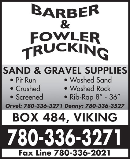 Barber & Fowler Trucking (780-336-3271) - Annonce illustrée======= - Washed Sand Pit Run Washed Rock Crushed Rib-Rap 8  - 36 Screened Orvel: 780-336-3271 Denny: 780-336-3527 780-336-3271 Fax Line 780-336-2021