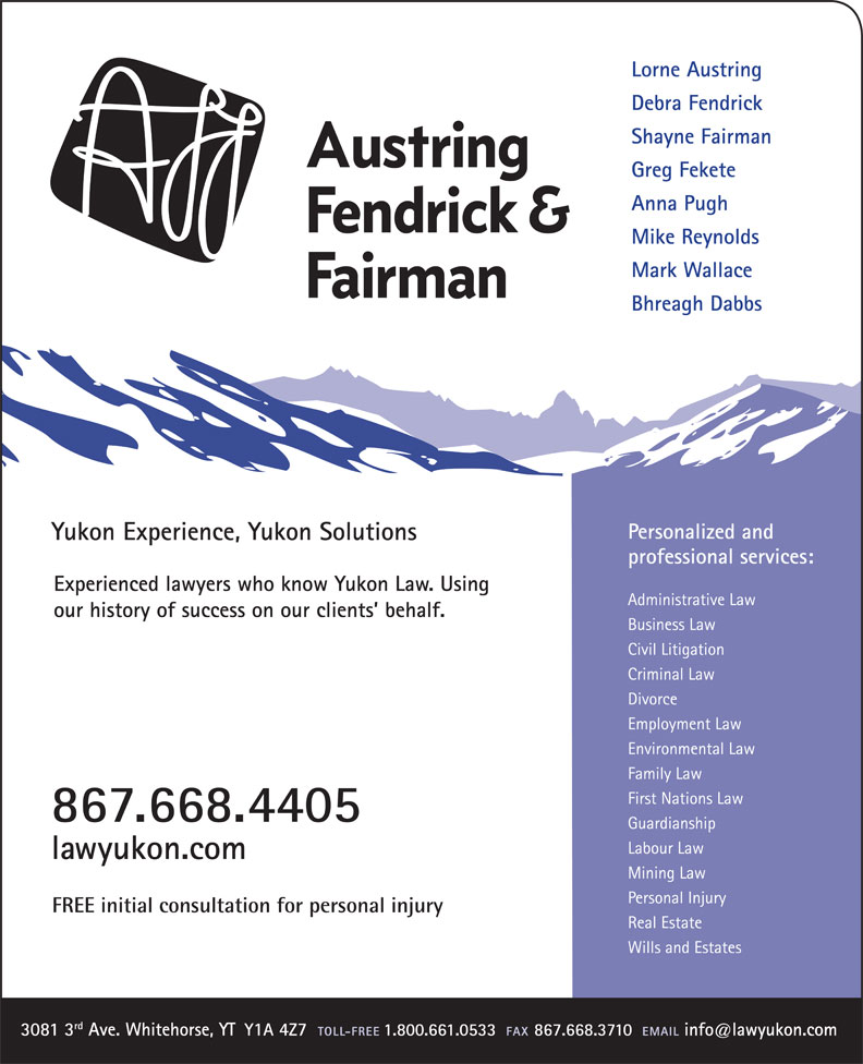 Austring Fendrick & Fairman (867-668-4405) - Annonce illustrée======= - Lorne Austring Debra Fendrick Shayne Fairman Greg Fekete Anna Pugh Mike Reynolds Mark Wallace Bhreagh Dabbs Experienced lawyers who know Yukon Law. Using our history of success on our clients  behalf. Lorne Austring Debra Fendrick Shayne Fairman Greg Fekete Anna Pugh Mike Reynolds Mark Wallace Bhreagh Dabbs Experienced lawyers who know Yukon Law. Using our history of success on our clients  behalf.