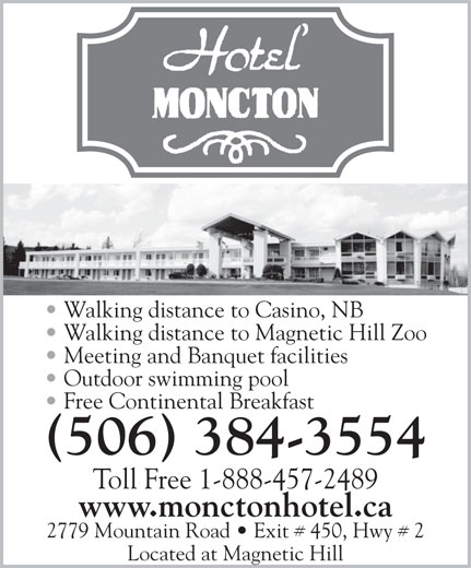 Hotel Moncton (506-384-3554) - Annonce illustrée======= - Walking distance to Casino, NB Walking distance to Magnetic Hill Zoo Outdoor swimming pool Free Continental Breakfast (506) 384-3554 Toll Free 1-888-457-2489 www.monctonhotel.ca 2779 Mountain Road   Exit # 450, Hwy # 2 Located at Magnetic Hill Meeting and Banquet facilities
