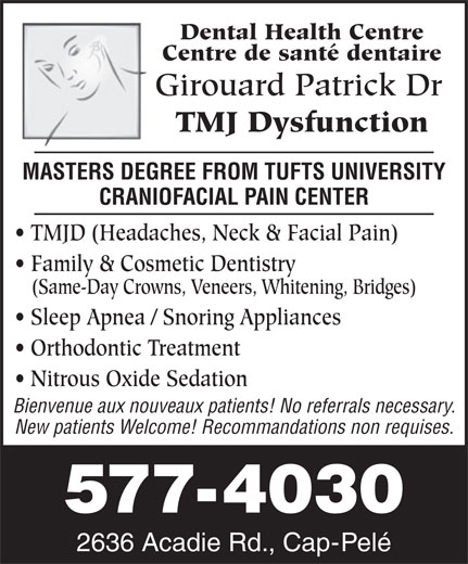 Girouard Patrick Dr (506-577-4030) - Display Ad - Dental Health Centre Centre de santé dentaire Girouard Patrick Dr TMJ Dysfunction MASTERS DEGREE FROM TUFTS UNIVERSITY TMJD (Headaches, Neck & Facial Pain) Family & Cosmetic Dentistry (Same-Day Crowns, Veneers, Whitening, Bridges) Sleep Apnea / Snoring Appliances Orthodontic Treatment Nitrous Oxide Sedation Bienvenue aux nouveaux patients! No referrals necessary. New patients Welcome! Recommandations non requises. 577-4030 2636 Acadie Rd., Cap-Pelé CRANIOFACIAL PAIN CENTER