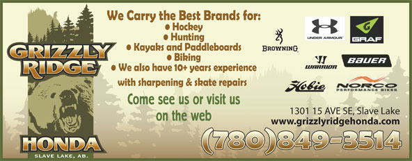 Grizzly Ridge Honda (780-849-3514) - Display Ad - We Carry the Best Brands for: Hockey Hunting Kayaks and Paddleboards Biking We also have 10+ years experience with sharpening & skate repairs Come see us or visit us 1301 15 AVE SE, Slave Lake on the web www.grizzlyridgehonda.com