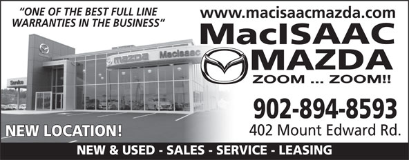 MacIsaac Mazda (902-894-8593) - Display Ad - ONE OF THE BEST FULL LINE www.macisaacmazda.com WARRANTIES IN THE BUSINESS 902-894-8593 402 Mount Edward Rd. NEW LOCATION! NEW & USED - SALES - SERVICE - LEASING
