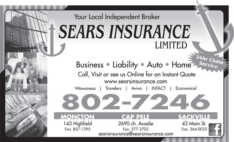 Sears Insurance LimitedFacsimile Service (506-857-1380) - Annonce illustrée======= - Your Local Independent Broker SEARS INSURANCE LIMITED 24hr Claim Service Business   Liability   Auto   Home Call, Visit or see us Online for an Instant Quote www.searsinsurance.com Wawanesa Travelers Aviva INTACT Economical 802-7246 MONCTON CAP PELE SACKVILLE 2690 ch. Acadie 43 Main St. 143 Highfield Fax: 857-1395 Fax: 577-2702 Fax: 364-0033