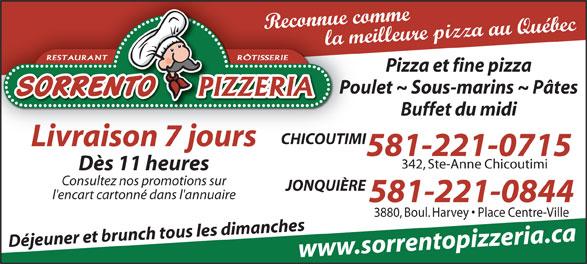 Sorrento Pizzeria (418-543-3198) - Display Ad - Reconnue comme la meilleure pizza au Québec RÔTISSERIERESTAURANT Pizza et fine pizza Poulet ~ Sous-marins ~ Pâtes Buffet du midi CHICOUTIMI Livraison 7 jours 581-221-0715 342, Ste-Anne Chicoutimi Dès 11 heures Consultez nos promotions sur JONQUIÈRE l'encart cartonné dans l'annuaire 581-221-0844 3880, Boul. Harvey   Place Centre-Ville Déjeuner et brunch tous les dimanches www.sorrentopizzeria.ca