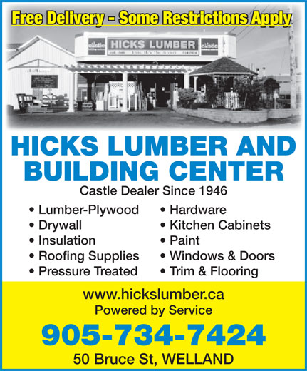 Hicks Lumber & Builders' Supplies (905-734-7424) - Annonce illustrée======= - Free Delivery - Some Restrictions Apply HICKS LUMBER AND BUILDING CENTER Castle Dealer Since 1946 Lumber-Plywood Hardware Drywall Kitchen Cabinets Insulation Paint Roofing Supplies Windows & Doors Pressure Treated Trim & Flooring www.hickslumber.ca Powered by Service 905-734-7424 50 Bruce St, WELLAND