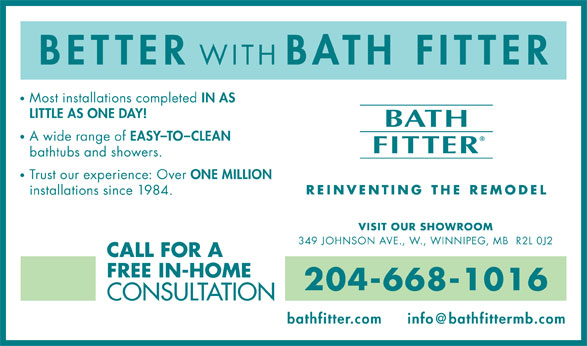 Bath Fitter (204-668-1016) - Annonce illustrée======= - 349 JOHNSON AVE., W., WINNIPEG, MB  R2L 0J2 CALL FOR A FREE IN-HOME 204-668-1016 CONSULTATION bathfitter.com BETTER WITH BATH FITTER Most installations completed IN AS LITTLE AS ONE DAY! A wide range of EASY-TO-CLEAN bathtubs and showers. Trust our experience: Over ONE MILLION installations since 1984. VISIT OUR SHOWROOM 349 JOHNSON AVE., W., WINNIPEG, MB  R2L 0J2 CALL FOR A FREE IN-HOME 204-668-1016 CONSULTATION bathfitter.com BETTER WITH BATH FITTER Most installations completed IN AS LITTLE AS ONE DAY! A wide range of EASY-TO-CLEAN bathtubs and showers. Trust our experience: Over ONE MILLION installations since 1984. VISIT OUR SHOWROOM