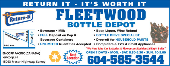 Fleetwood Bottle Return Depot Ltd (604-585-3544) - Display Ad - RETURN IT - IT S WORTH IT FLEETWOOD BOTTLE DEPOT Beer, Liquor, Wine Refund  Beverage   Milk BOTTLE DRIVE SPECIALIST  FULL Deposit on Pop & Drop-off for HOUSEHOLD PAINTSBeverage Containers Computers & TV s & Small Appliances  UNLIMITED Quantities Accepted We Now Take Car Batteries & Fluorescent Residential Light Bulbs OPEN 7 DAYS   MON. - SAT. 8:30-5:30   SUN. 10-5:00 ENCORP PACIFIC (CANADA) Best encorp.ca Location 15093 Fraser Highway, Surrey 604-585-3544 RETURN IT - IT S WORTH IT FLEETWOOD BOTTLE DEPOT Beer, Liquor, Wine Refund  Beverage   Milk BOTTLE DRIVE SPECIALIST  FULL Deposit on Pop & Drop-off for HOUSEHOLD PAINTSBeverage Containers Computers & TV s & Small Appliances  UNLIMITED Quantities Accepted We Now Take Car Batteries & Fluorescent Residential Light Bulbs OPEN 7 DAYS   MON. - SAT. 8:30-5:30   SUN. 10-5:00 ENCORP PACIFIC (CANADA) Best encorp.ca Location 15093 Fraser Highway, Surrey 604-585-3544
