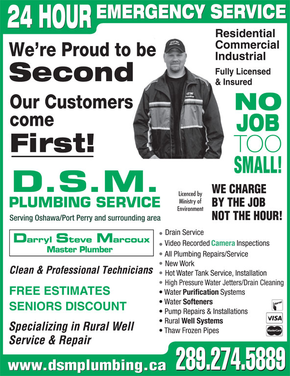 DSM Plumbing (905-728-3270) - Display Ad - EMERGENCY SERVICE 24 HOUR Residential Commercial We re Proud to be Industrial Fully Licensed Second & Insured Our Customers NO come JOB TOO First! SMALL! D.S.M. WE CHARGE Licenced by Ministry of BY THE JOB PLUMBING SERVICE Environment NOT THE HOUR! Serving Oshawa/Port Perry and surrounding area Drain Service Darryl Steve Marcoux Video Recorded Camera Inspections Master Plumber All Plumbing Repairs/Service New Work Clean & Professional Technicians Hot Water Tank Service, Installation High Pressure Water Jetters/Drain Cleaning Water Purification Systems FREE ESTIMATES Water Softeners SENIORS DISCOUNT Pump Repairs & Installations Rural Well Systems Specializing in Rural Well Thaw Frozen Pipes Service & Repair 289.274.5889 www.dsmplumbing.ca 289.274.5889