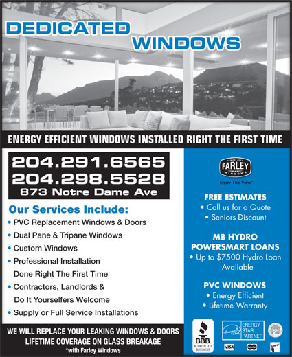 Dedicated Window Services (204-291-6565) - Display Ad - ENERGY EFFICIENT WINDOWS INSTALLED RIGHT THE FIRST TIME 204.291.6565 204.298.5528 873 Notre Dame Ave FREE ESTIMATES Call us for a Quote Our Services Include:Our Services Include: Seniors Discount PVC Replacement Windows & DoorsC Replacement Windows & Doors Dual Pane & Tripane Windows Dual Pane & Tripane Windows MB HYDRO POWERSMART LOANS Custom Windows Custom Windows Up to $7500 Hydro Loan Professional Installation ofessional Installation Available Done Right The First TimeDone Right The First Time PVC WINDOWS Contractors, Landlords & Contractors, Landlords & Energy Efficient Do It Yourselfers Welcome   Do It Yourselfers Welcome Lifetime Warranty Supply or Full Service Installations Supply or Full Service Installations WE WILL REPLACE YOUR LEAKING WINDOWS & DOORS LIFETIME COVERAGE ON GLASS BREAKAGE *with Farley Windows ENERGY EFFICIENT WINDOWS INSTALLED RIGHT THE FIRST TIME 204.291.6565 204.298.5528 873 Notre Dame Ave FREE ESTIMATES Call us for a Quote Our Services Include:Our Services Include: Seniors Discount PVC Replacement Windows & DoorsC Replacement Windows & Doors Dual Pane & Tripane Windows Dual Pane & Tripane Windows MB HYDRO POWERSMART LOANS Custom Windows Custom Windows Up to $7500 Hydro Loan Professional Installation ofessional Installation Available Done Right The First TimeDone Right The First Time PVC WINDOWS Contractors, Landlords & Contractors, Landlords & Energy Efficient Do It Yourselfers Welcome   Do It Yourselfers Welcome Lifetime Warranty Supply or Full Service Installations Supply or Full Service Installations WE WILL REPLACE YOUR LEAKING WINDOWS & DOORS LIFETIME COVERAGE ON GLASS BREAKAGE *with Farley Windows