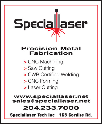 Speciallaser Tech Inc (204-233-7000) - Annonce illustrée======= - Precision Metal Fabrication > CNC Machining > Saw Cutting > CWB Certified Welding > CNC Forming > Laser Cutting www.speciallaser.net sales @speciallaser.net 204 .233 .7000 Speciallaser Tech Inc   165 Cordite Rd.
