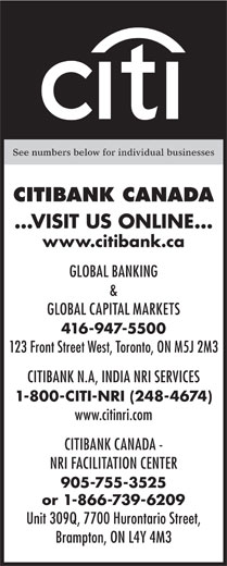Citibank Canada (416-947-5500) - Display Ad - See numbers below for individual businesses CITIBANK CANADA ...VISIT US ONLINE... www.citibank.ca GLOBAL BANKING & GLOBAL CAPITAL MARKETS 416-947-5500 123 Front Street West, Toronto, ON M5J 2M3 CITIBANK N.A, INDIA NRI SERVICES 1-800-CITI-NRI (248-4674) www.citinri.com CITIBANK CANADA - NRI FACILITATION CENTER 905-755-3525 or 1-866-739-6209 Unit 309Q, 7700 Hurontario Street, Brampton, ON L4Y 4M3  See numbers below for individual businesses CITIBANK CANADA ...VISIT US ONLINE... www.citibank.ca GLOBAL BANKING & GLOBAL CAPITAL MARKETS 416-947-5500 123 Front Street West, Toronto, ON M5J 2M3 CITIBANK N.A, INDIA NRI SERVICES 1-800-CITI-NRI (248-4674) www.citinri.com CITIBANK CANADA - NRI FACILITATION CENTER 905-755-3525 or 1-866-739-6209 Unit 309Q, 7700 Hurontario Street, Brampton, ON L4Y 4M3  See numbers below for individual businesses CITIBANK CANADA ...VISIT US ONLINE... www.citibank.ca GLOBAL BANKING & GLOBAL CAPITAL MARKETS 416-947-5500 123 Front Street West, Toronto, ON M5J 2M3 CITIBANK N.A, INDIA NRI SERVICES 1-800-CITI-NRI (248-4674) www.citinri.com CITIBANK CANADA - NRI FACILITATION CENTER 905-755-3525 or 1-866-739-6209 Unit 309Q, 7700 Hurontario Street, Brampton, ON L4Y 4M3  See numbers below for individual businesses CITIBANK CANADA ...VISIT US ONLINE... www.citibank.ca GLOBAL BANKING & GLOBAL CAPITAL MARKETS 416-947-5500 123 Front Street West, Toronto, ON M5J 2M3 CITIBANK N.A, INDIA NRI SERVICES 1-800-CITI-NRI (248-4674) www.citinri.com CITIBANK CANADA - NRI FACILITATION CENTER 905-755-3525 or 1-866-739-6209 Unit 309Q, 7700 Hurontario Street, Brampton, ON L4Y 4M3