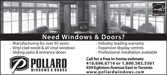 Pollard Windows (416-696-6716) - Display Ad - Industry leading warranty Manufacturing for over 65 years Expansive display centres Vinyl clad wood & all vinyl windows Professional installation available Sliding patio & entrance doors Call for a free in-home estimate 416.696.6716 or 1.800.585.5561 939 Eglinton Avenue East in Toronto www.pollardwindows.com Industry leading warranty Manufacturing for over 65 years Expansive display centres Vinyl clad wood & all vinyl windows Professional installation available Sliding patio & entrance doors Call for a free in-home estimate 416.696.6716 or 1.800.585.5561 939 Eglinton Avenue East in Toronto www.pollardwindows.com