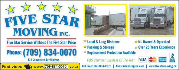 Five Star Moving (709-834-0070) - Display Ad - MOVING INC. Local & Long Distance NL Owned & Operated Five Star Service Without The Five Star Price Packing & Storage Over 25 Years Experience Replacement Protection Available Phone: (709) 834-0070 834 Conception Bay Highway834 Conception Bay Highway CBS Chamber Business Of The Year Toll Free: 866-834-0070 fivestar@nl.rogers.com www.fivestarmoving.ca www. 709-834-0070  .yp.ca