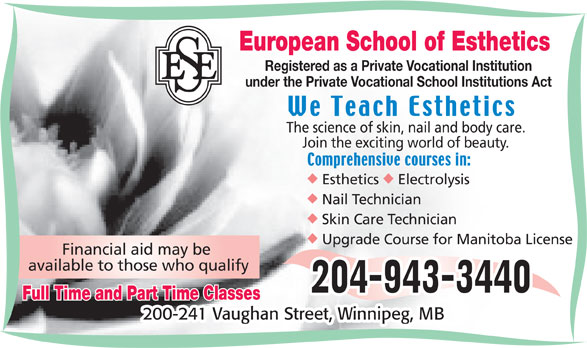 European School of Esthetics (204-943-3440) - Display Ad - European School of Esthetics Registered as a Private Vocational Institution under the Private Vocational School Institutions Act The science of skin, nail and body care. Join the exciting world of beauty. uu Esthetics Electrolysis Skin Care Technician Upgrade Course for Manitoba License Financial aid may be available to those who qualify Full Time and Part Time Classes Nail Technician 200-241 Vaughan Street, Winnipeg, MB European School of Esthetics Registered as a Private Vocational Institution under the Private Vocational School Institutions Act The science of skin, nail and body care. Join the exciting world of beauty. uu Esthetics Electrolysis Nail Technician Skin Care Technician Upgrade Course for Manitoba License Financial aid may be available to those who qualify Full Time and Part Time Classes 200-241 Vaughan Street, Winnipeg, MB
