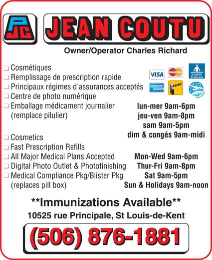 Jean Coutu Marthe Richard & Charles Richard (506-876-1881) - Annonce illustrée======= - Digital Photo Outlet & Photofinishing Thur-Fri 9am-8pm Medical Compliance Pkg/Blister Pkg Sat 9am-5pm (replaces pill box) Sun & Holidays 9am-noon **Immunizations Available** 10525 rue Principale, St Louis-de-Kent (506) 876-1881 Owner/Operator Charles Richard Cosmétiques Remplissage de prescription rapide Principaux régimes d'assurances acceptés Centre de photo numérique Emballage médicament journalier lun-mer 9am-6pm (remplace pilulier) jeu-ven 9am-8pm sam 9am-5pm dim & congés 9am-midi Cosmetics Fast Prescription Refills All Major Medical Plans Accepted Mon-Wed 9am-6pm