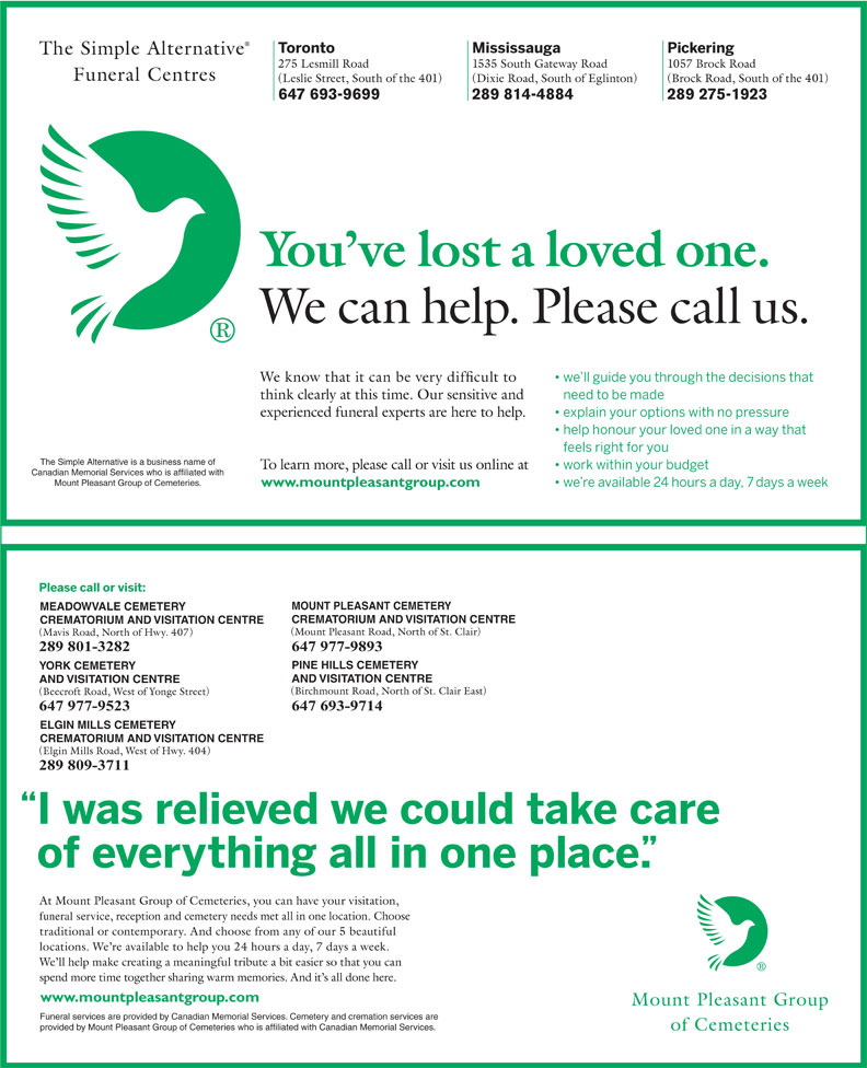The Simple Alternative Funeral Centres (416-441-1580) - Annonce illustrée======= - CREMATORIUM AND VISITATION CENTRE 289 801-3282 647 977-9893 PINE HILLS CEMETERY YORK CEMETERY AND VISITATION CENTRE 647 977-9523 647 693-9714 ELGIN MILLS CEMETERY CREMATORIUM AND VISITATION CENTRE 289 809-3711 funeral service www.mountpleasantgroup.com Funeral services are provided by Canadian Memorial Services. Cemetery and cremation services are 647 693-9699 289 814-4884 289 275-1923 The Simple Alternative is a business name of Canadian Memorial Services who is affiliated with Mount Pleasant Group of Cemeteries. www.mountpleasantgroup.com MOUNT PLEASANT CEMETERY MEADOWVALE CEMETERY provided by Mount Pleasant Group of Cemeteries who is affiliated with Canadian Memorial Services.