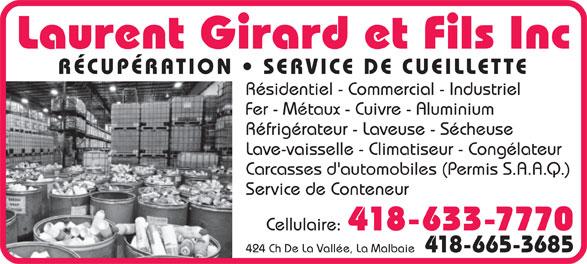 Laurent Girard Et Fils Inc (418-665-3685) - Annonce illustrée======= - Laurent Girard et Fils Inc RÉCUPÉRATION   SERVICE DE CUEILLETTE Résidentiel - Commercial - Industriel Fer - Métaux - Cuivre - Aluminium Réfrigérateur - Laveuse - Sécheuse Lave-vaisselle - Climatiseur - Congélateur Carcasses d'automobiles (Permis S.A.A.Q.) Service de Conteneur Cellulaire: 418-633-7770 424 Ch De La Vallée, La Malbaie 418-665-3685