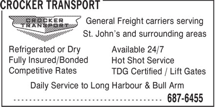Crocker Transport (709-687-6455) - Annonce illustrée======= - General Freight carriers serving St. John's and surrounding areas Refrigerated or Dry Available 24/7 Fully Insured/Bonded Hot Shot Service Competitive Rates TDG Certified / Lift Gates Daily Service to Long Harbour & Bull Arm