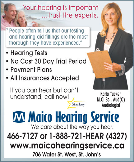 Maico Hearing Aid Services (1-888-929-9807) - Display Ad - Your hearing is importantportant ... trust the experts. experts. People often tell us that our testinging and hearing aid fittings are the moste most thorough they have experienced. ced. Hearing Tests No Cost 30 Day Trial Periodod Payment Plans All Insurances Accepted If you can hear but can t Karla Tucker, understand, call now! M.Cl.Sc., Aud(C) Audiologist 466-7127 or 1-888-721-HEAR (4327) 706 Water St. West, St. John s