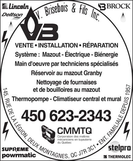 Chauffage Brisebois V & Fils Inc (450-623-2343) - Annonce illustrée======= - VENTE   INSTALLATION   RÉPARATION Système :  Mazout - Électrique - Biénergie Main d'oeuvre par techniciens spécialisés Réservoir au mazout Granby Nettoyage de fournaises 145, RUE DE LA LÉGION, DEUX MONTAGNES, QC J7 R 3 C1   ENT. FAMILIALE DEPUIS 1957 et de bouilloires au mazout Thermopompe - Climatiseur central et mural 450 623-2343 CMMTQ Corporation des maîtres mécaniciens en tuyauterie du Québec