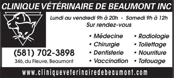 Clinique Vétérinaire de Beaumont (418-838-3030) - Annonce illustrée======= - CLINIQUE VÉTÉRINAIRE DE BEAUMONT INC Lundi au vendredi 9h à 20h  -  Samedi 9h à 12h Sur rendez-vous Médecine Radiologie Chirurgie Toilettage Dentisterie Nourriture (581) 702-3898 346, du Fleuve, Beaumont Vaccination Tatouage www.cliniqueveterinairedebeaumont.com