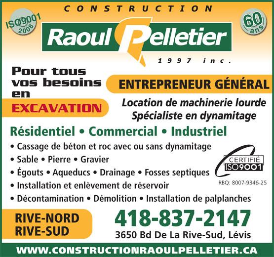 Construction Raoul Pelletier 1997 Inc (418-837-2147) - Annonce illustrée======= - 600ans ISO900120086 Pour tous vos besoins ENTREPRENEUR GÉNÉRAL en Location de machinerie lourde EXCAVATION Spécialiste en dynamitage Résidentiel   Commercial   Industriel Cassage de béton et roc avec ou sans dynamitage Sable   Pierre   Gravier Égouts   Aqueducs   Drainage   Fosses septiques RBQ: 8007-9346-25 Installation et enlèvement de réservoir Décontamination   Démolition   Installation de palplanches RIVE-NORD 418-837-2147 RIVE-SUD 3650 Bd De La Rive-Sud, Lévis WWW.CONSTRUCTIONRAOULPELLETIER.CA 600ans ISO900120086 Pour tous vos besoins ENTREPRENEUR GÉNÉRAL en Location de machinerie lourde EXCAVATION Spécialiste en dynamitage Résidentiel   Commercial   Industriel Cassage de béton et roc avec ou sans dynamitage Sable   Pierre   Gravier Égouts   Aqueducs   Drainage   Fosses septiques RBQ: 8007-9346-25 Installation et enlèvement de réservoir Décontamination   Démolition   Installation de palplanches RIVE-NORD 418-837-2147 RIVE-SUD 3650 Bd De La Rive-Sud, Lévis WWW.CONSTRUCTIONRAOULPELLETIER.CA