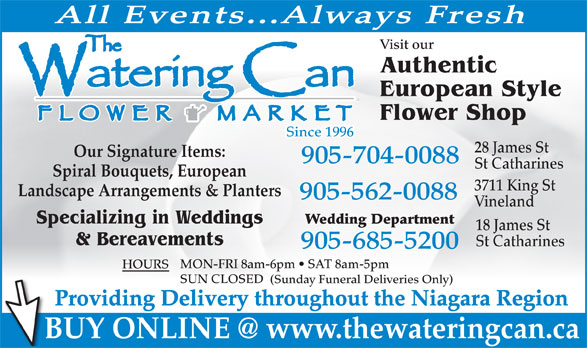 The Watering Can Flower Market (905-704-0088) - Annonce illustrée======= - All Events...Always Fresh Visit our Authentic European Style Flower Shop Since 1996 28 James St Our Signature Items: 905-704-0088 St Catharines Spiral Bouquets, European 3711 King St Landscape Arrangements & Planters 905-562-0088 Vineland Specializing in Weddings Wedding Department 18 James St & Bereavements St Catharines 905-685-5200 MON-FRI 8am-6pm   SAT 8am-5pm HOURS SUN CLOSED (Sunday Funeral Deliveries Only) Providing Delivery throughout the Niagara Region BUY ONLINE @ www.thewateringcan.ca