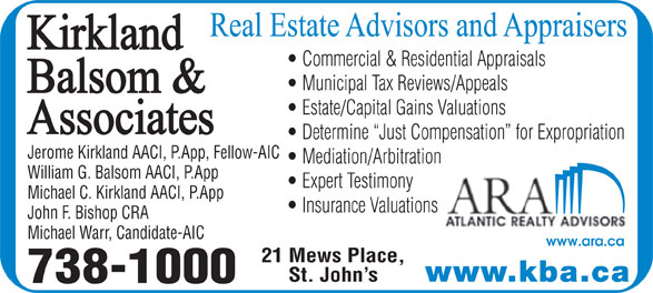 Kirkland Balsom & Associates (709-738-1000) - Display Ad - Commercial & Residential Appraisals Municipal Tax Reviews/Appeals Estate/Capital Gains Valuations Determine  Just Compensation  for Expropriation Jerome Kirkland AACI, P.App, Fellow-AIC Mediation/Arbitration William G. Balsom AACI, P.App Expert Testimony Michael C. Kirkland AACI, P.App Insurance Valuations John F. Bishop CRA Michael Warr, Candidate-AIC www.ara.ca 21 Mews Place, www.kba.ca St. John s 738-1000