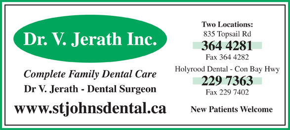 Holyrood Dental Office (709-229-7363) - Display Ad - Two Locations: 835 Topsail Rd Dr. V. Jerath Inc. 364 4281 Fax 364 4282 Holyrood Dental - Con Bay Hwy Complete Family Dental Care 229 7363 Dr V. Jerath - Dental Surgeon Fax 229 7402 New Patients Welcome www.stjohnsdental.ca