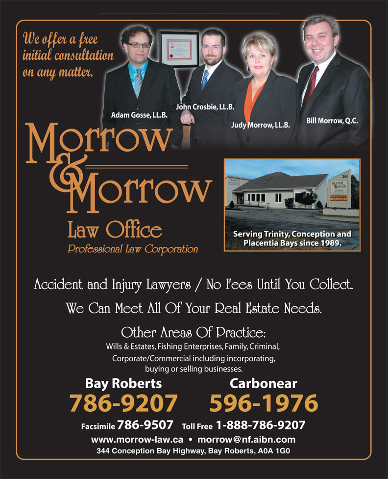 Morrow & Morrow Law Office (709-786-9207) - Annonce illustrée======= - Corporate/Commercial including incorporating, buying or selling businesses. Bay Roberts Carbonear 786-9207 596-1976 Facsimile 786-9507   Toll Free1-888-786-9207 344 Conception Bay Highway, Bay Roberts, A0A 1G0 We offer a free initial consultation on any matter. John Crosbie, LL.B. Adam Gosse, LL.B. Bill Morrow, Q.C. Judy Morrow, LL.B. Serving Trinity, Conception and Placentia Bays since 1989. Professional Law Corporation Accident and Injury Lawyers / No Fees Until You Collect. We Can Meet All Of Your Real Estate Needs. Other Areas Of Practice: Wills & Estates, Fishing Enterprises, Family, Criminal,