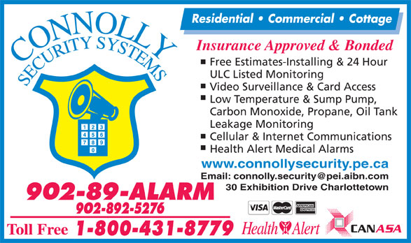 Connolly Security Systems (902-892-5276) - Display Ad - Insurance Approved & Bonded Free Estimates-Installing & 24 Hour ULC Listed Monitoring Video Surveillance & Card Access Low Temperature & Sump Pump, Carbon Monoxide, Propane, Oil Tank Leakage Monitoring Cellular & Internet Communications Health Alert Medical Alarms www.connollysecurity.pe.ca 30 Exhibition Drive Charlottetown Residential   Commercial   Cottage