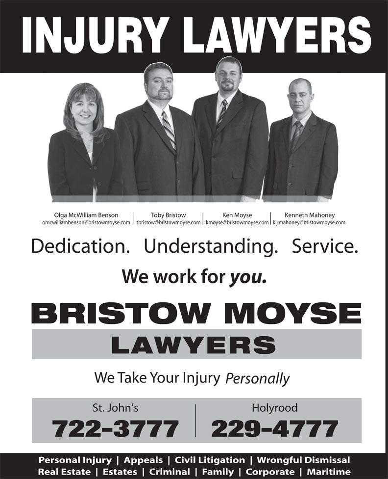 Bristow Moyse Lawyers (709-722-3777) - Display Ad - Civil Litigation Wrongful Dismissal Real Estate Estates Criminal Family Corporate Maritime INJURY LAWYERS Olga McWilliam Benson Toby Bristow Ken Moyse Kenneth Mahoney Dedication.   Understanding.   Service. you. BRISTOW MOYSE LAWYERS We Take Your Injury Personally St. John s Holyrood 722-3777229-4777 Personal Injury Appeals