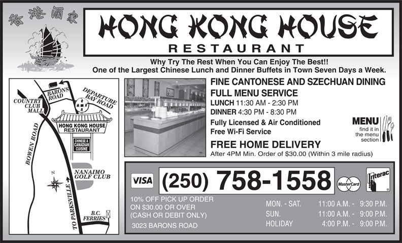 Hong Kong House Restaurant (250-758-1558) - Display Ad - Why Try The Rest When You Can Enjoy The Best!! One of the Largest Chinese Lunch and Dinner Buffets in Town Seven Days a Week. FINE CANTONESE AND SZECHUAN DINING DEPARTURE BARONS ROAD FULL MENU SERVICE BAY ROADBOWEN ROADB.C. COUNTRY LUNCH CLUB MALL DINNER 4:30 PM - 8:30 PM MENU Fully Licensed & Air Conditioned HONG KONG HOUSE find it in RESTAURANT Free Wi-Fi Service the menu section & CHINESE CANADIAN FREE HOME DELIVERY CUISINE 11:30 AM - 2:30 PM After 4PM Min. Order of $30.00 (Within 3 mile radius) GOLF CLUB (250) 758-1558 10% OFF PICK UP ORDER MON. - SAT. 11:00 A.M. - 9:30 P. M. ON $30.00 OR OVER SUN. 11:00 A.M. - 9:00 P. M. (CASH OR DEBIT ONLY) FERRIES HOLIDAY 4:00 P.M. -   9:00 P. M. 3023 BARONS ROAD TO PARKSVILLE NANAIMO RESTAURANT