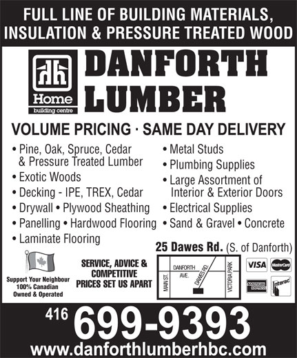 Home Hardware (416-699-9393) - Annonce illustrée======= - FULL LINE OF BUILDING MATERIALS, INSULATION & PRESSURE TREATED WOOD DANFORTH LUMBER Pine, Oak, Spruce, Cedar Metal Studs & Pressure Treated Lumber Plumbing Supplies Exotic Woods Large Assortment of Decking - IPE, TREX, Cedar Interior & Exterior Doors Drywall   Plywood Sheathing Electrical Supplies Panelling   Hardwood Flooring  Sand & Gravel   Concrete Laminate Flooring 25 Dawes Rd. (S. of Danforth) SERVICE, ADVICE & COMPETITIVE Support Your Neighbour PRICES SET US APART 100% Canadian Owned & Operated