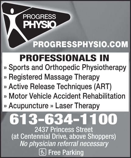 Progress Physiotherapy (613-634-1100) - Display Ad - » Acupuncture » Laser Therapy 613-634-1100 2437 Princess Street (at Centennial Drive, above Shoppers) No physician referral necessary Free Parking » Active Release Techniques (ART) » Motor Vehicle Accident Rehabilitation PROGRESSPHYSIO.COM PROFESSIONALS IN » Sports and Orthopedic Physiotherapy » Registered Massage Therapy