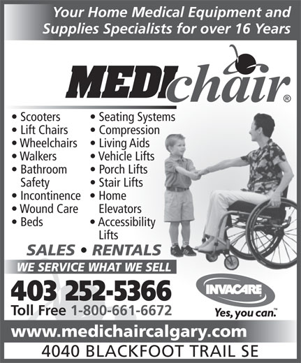 Medichair Calgary (403-252-5366) - Display Ad - Your Home Medical Equipment and Supplies Specialists for over 16 Years Scooters Seating Systemstems Lift Chairs Compressionsion Wheelchairs  Living Aids Walkers Vehicle Lifts Bathroom Porch Lifts Safety Stair Lifts Incontinence  Home Wound Care   Elevators Beds Accessibility Lifts SALES   RENTALSLS WE SERVICE WHAT WE SELLELL 403 252-5366 Toll Free 1-800-661-6672 www.medichaircalgary.com 4040 BLACKFOOT TRAIL SE