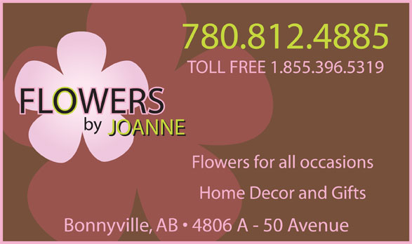 Flowers By Joanne (780-826-3688) - Display Ad - 780.812.4885 TOLL FREE 1.855.396.5319 by JOANNE Flowers for all occasions Home Decor and Gifts Bonnyville, AB   4806 A - 50 Avenue