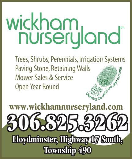 Wickham Nurseryland (306-825-3262) - Display Ad - Lloydminster, Highway 17 South, Township 490 Trees, Shrubs, Perennials, Irrigation Systems Paving Stone, Retaining Walls Mower Sales & Service Open Year Round www.wickhamnurseryland.com 306.825.3262