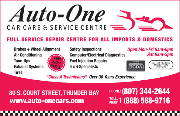 Auto-One Car Care & Service (807-344-2644) - Display Ad - Tune-Ups Fuel Injection Repairs SHOP MOTOR VEHICLE INSPECTION RATES STATION Exhaust Systems 4 x 4 Specialists Tires Over 30 Years Experience Class A Technicians PHONE: 807 344-2644 80 S. COURT STREET, THUNDER BAY TOLL CARCARE & SERVICE CENTRE FULL SERVICE REPAIR CENTRE FOR ALL IMPORTS & DOMESTICS Brakes + Wheel Alignment Safety Inspections Open Mon-Fri 8am-6pm Sat 9am-3pm Air Conditioning Computer/Electrical Diagnostics LOW 1 ( www.auto-onecars.com 888 568-9716 FREE