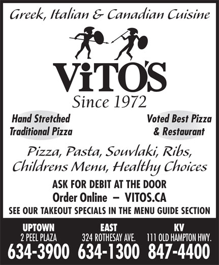 Vitos (506-634-1300) - Annonce illustrée======= - Greek, Italian & Canadian Cuisine Since 1972 & Restaurant Pizza, Pasta, Souvlaki, Ribs, Childrens Menu, Healthy Choices ASK FOR DEBIT AT THE DOOR Order Online  -  VITOS.CA SEE OUR TAKEOUT SPECIALS IN THE MENU GUIDE SECTION UPTOWN EAST KV 2 PEEL PLAZA 324ROTHESAYAVE. 111OLDHAMPTONHWY. Hand Stretched Voted Best Pizza Traditional Pizza 634-3900634-1300847-4400