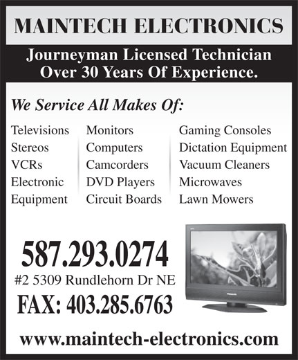 Maintech Electronics Ltd (403-285-7274) - Display Ad - MAINTECH ELECTRONICS Journeyman Licensed Technician Over 30 Years Of Experience. We Service All Makes Of: Televisions Monitors Gaming Consoles Stereos Computers Dictation Equipment VCRs Camcorders Vacuum Cleaners Electronic DVD Players Microwaves Equipment Circuit Boards Lawn Mowers 587.293.0274 #2 5309 Rundlehorn Dr NE FAX: 403.285.6763 www.maintech-electronics.com