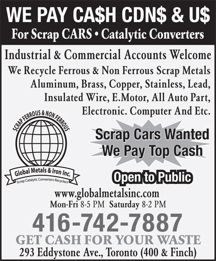 Global Metals (416-742-7887) - Annonce illustrée======= - Electronic. Computer And Etc. Scrap Cars Wanted We Pay Top Cash Open to Public www.globalmetalsinc.com Mon-Fri 8-5 PM Saturday 8-2 PM 416-742-7887 GET CASH FOR YOUR WASTE 293 Eddystone Ave., Toronto (400 & Finch) WE PAY CA$H CDN$ & U$ For Scrap CARS   Catalytic Converters Industrial & Commercial Accounts Welcome We Recycle Ferrous & Non Ferrous Scrap Metals Aluminum, Brass, Copper, Stainless, Lead, Insulated Wire, E.Motor, All Auto Part,