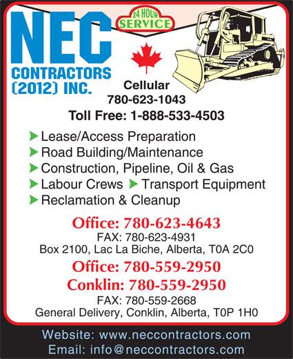 NEC Contractors Ltd (780-623-4643) - Display Ad - SERVICE Cellular 780-623-1043 Toll Free: 1-888-533-4503 Lease/Access Preparation Road Building/Maintenance Construction, Pipeline, Oil & Gas Labour Crews     Transport Equipment Reclamation & Cleanup Office: 780-623-4643 FAX: 780-623-4931 Box 2100, Lac La Biche, Alberta, T0A 2C0 Office: 780-559-2950 Conklin: 780-559-2950 FAX: 780-559-2668 General Delivery, Conklin, Alberta, T0P 1H0 Website: www.neccontractors.com Email: info@neccontractors.com
