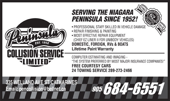Peninsula Collision Service Ltd (905-684-6551) - Display Ad - SERVING THE NIAGARA 62nd PENINSULA SINCE 1952! 2014 PROFESSIONAL STAFF SKILLED IN VEHICLE DAMAGE REPAIR FINISHING & PAINTING MOST EFFECTIVE REPAIR EQUIPMENT (CHIEF EZ LINER II FOR UNIBODY VEHICLES) DOMESTIC, FOREIGN, RVs & BOATS Lifetime Paint Warranty COMPUTER ESTIMATING AND IMAGING - THE SYSTEM PREFERRED BY MOST MAJOR INSURANCE COMPANIES! FREE COURTESY CARS 24 TOWING SERVICE 289-273-2466 335 WELLAND AVE ST CATHARINES
