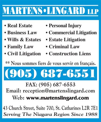 Martens Lingard LLP (905-687-6551) - Annonce illustrée======= - MARTENS LINGARD LLP Real Estate Personal Injury Business Law Commercial Litigation Wills & Estates  Estate Litigation Family Law Criminal Law Civil Litigation   Construction Liens ** Nous sommes fiers de vous servir en français. 905 687-6551 FAX: (905) 687-6553 Web: www.martenslingard.com 43 Church Street, Suite 700, St. Catharines L2R 7E1 Serving The Niagara Region Since 1988