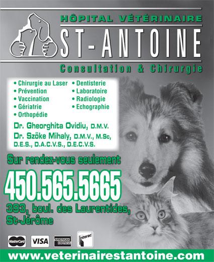 Hôpital Vétérinaire St Antoine Inc (450-565-5665) - Annonce illustrée======= - Vaccination Radiologie Gériatrie Echographie Orthopédie Dr. Gheorghita Ovidiu, D.M.V. Dr. Szöke Mihaly, D.M.V., M.Sc, D.E.S., D.A.C.V.S., D.E.C.V.S. Sur rendez-vous seulement 450.565.5665 393, boul. des Laurentides, St-Jérôme www.veterinairestantoine.com ÉRINAIREÉTÔPITAL VHHÔPITAL VÉTÉRINAIRE HÔPITAL VÉTÉRINAIRE ST-ANTOINE Consultation&Chirurgie  Consultation & Chirurgie Consultation & Chirurgie Chirurgie au Laser  Dentisterie Prévention Laboratoire