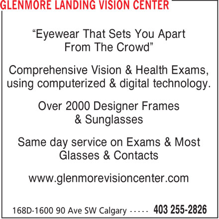 "Glenmore Landing Vision Center (403-255-2826) - Annonce illustrée======= - ""Eyewear That Sets You Apart From The Crowd"" Comprehensive Vision & Health Exams, using computerized & digital technology. Over 2000 Designer Frames & Sunglasses Same day service on Exams & Most Glasses & Contacts www.glenmorevisioncenter.com"